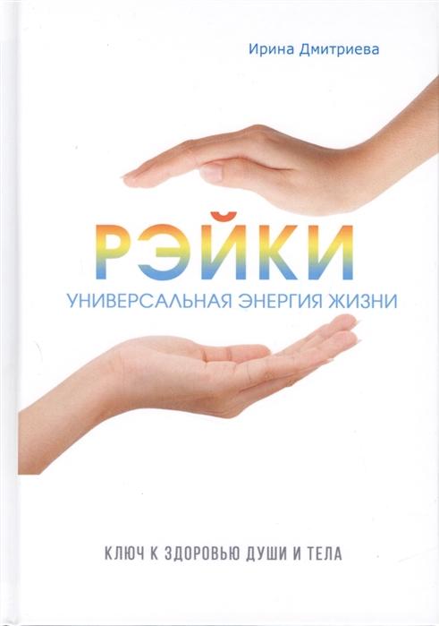 Дмитриева И. Рэйки - универсальная энергия жизни Ключ к здоровью души и тела как оставаться молодым ключ к здоровью красоте и успеху