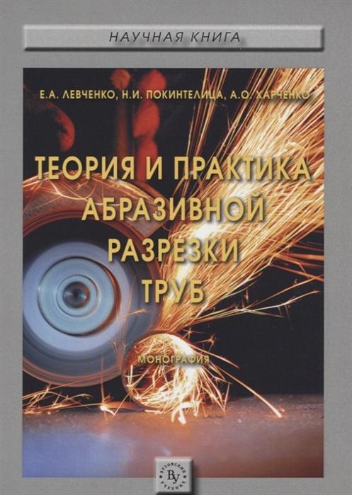 Левченко Е., Покинтелица Н., Харченко А. Теория и практика абразивной разрезки труб Монография