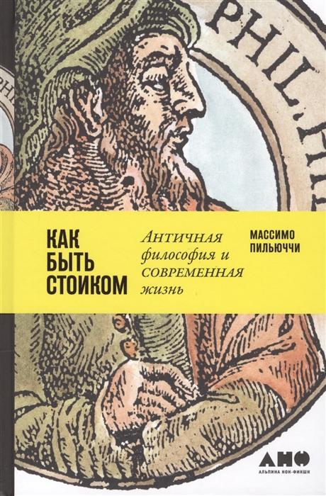 Пильюччи М. Как быть стоиком Античная философия и современная жизнь пильюччи м как быть стоиком античная философия и современная жизнь