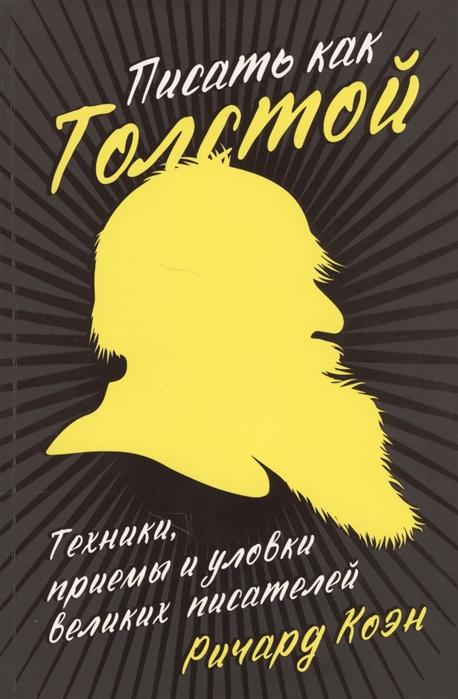 Коэн Р. Писать как Толстой Техники приемы и уловки великих писателей