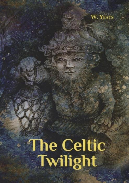 лучшая цена Yeats W. The Celtic Twilight