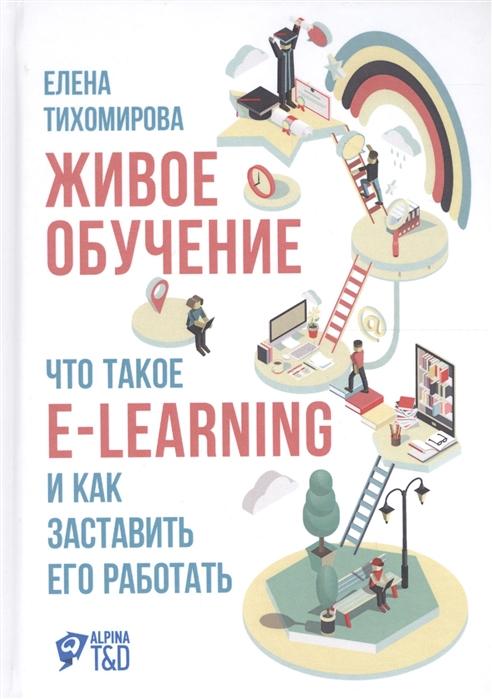 Тихомирова Е. Живое обучение Что такое e-learning и как заставить его работать майкл аллен e learning как сделать электронное обучение понятным качественным и доступным