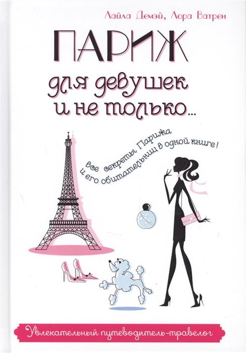 Демэй Л., Ватрен Л. Париж для девушек и не только Увлекательный путеводитель-травелог