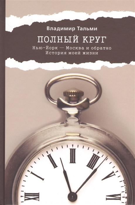 Тальми В. Полный круг Нью-Йорк - Москва и обратно История моей жизни стоимость авиабилета нью йорк москва