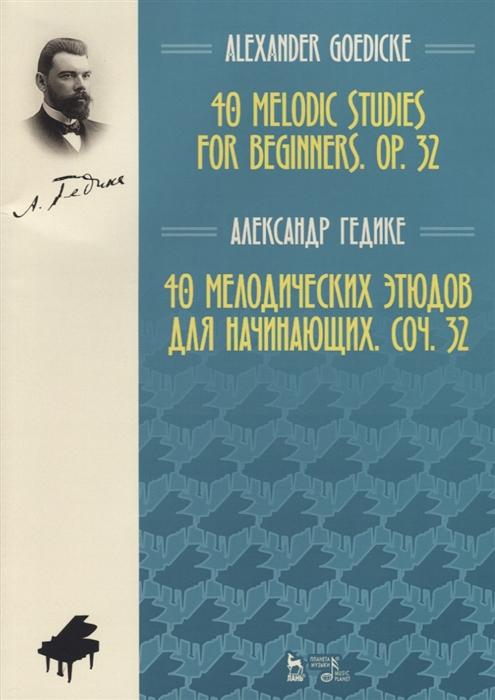 Гедике А. 40 melodic studies for beginners op 32 40 мелодических этюдов для начинающих соч 32 на английском и русском языках стоимость