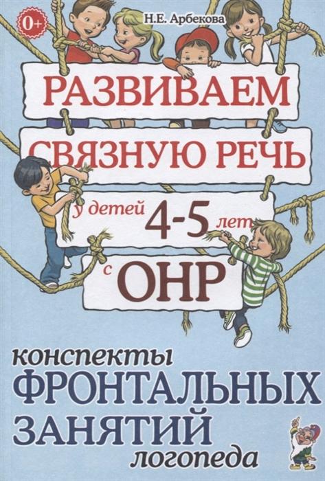 Арбекова Н. Развиваем связную речь у детей 4-5 лет с ОНР Конспекты фронтальных занятий логопеда т ю бардышева е н моносова конспекты логопедических занятий в детском саду для детей 5 6 лет с онр