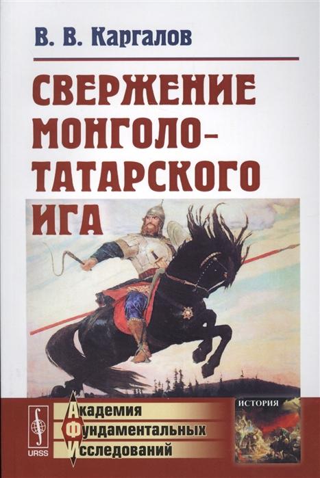 Каргалов В. Свержение монголо-татарского ига вадим каргалов русь и кочевники
