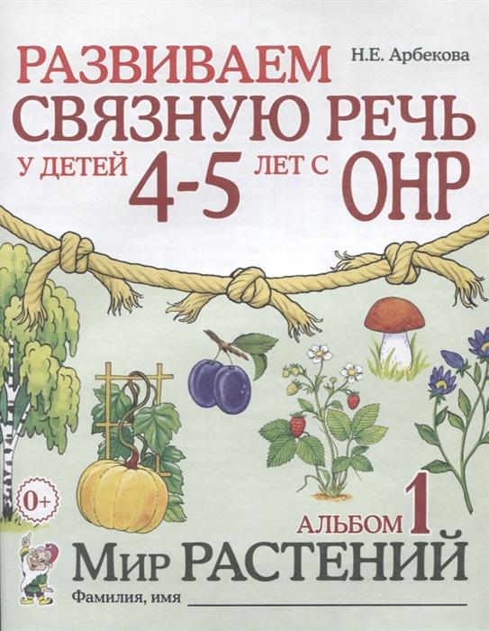 Арбекова Н. Развиваем связную речь у детей 4-5 лет с ОНР Альбом 1 Мир растений