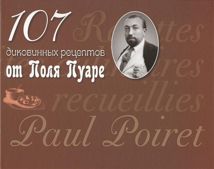 Пуаре П. 107 диковинных рецептов от Поля Пуаре