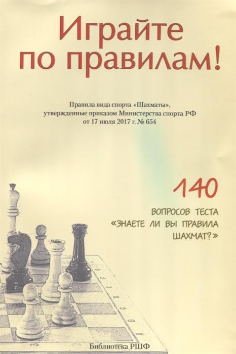 Ткачев А. (сост.) Играйте по правилам Правила вида спорта Шахматы утвержденные приказом Министерства спорта РФ от 17 июля 2017 года 654