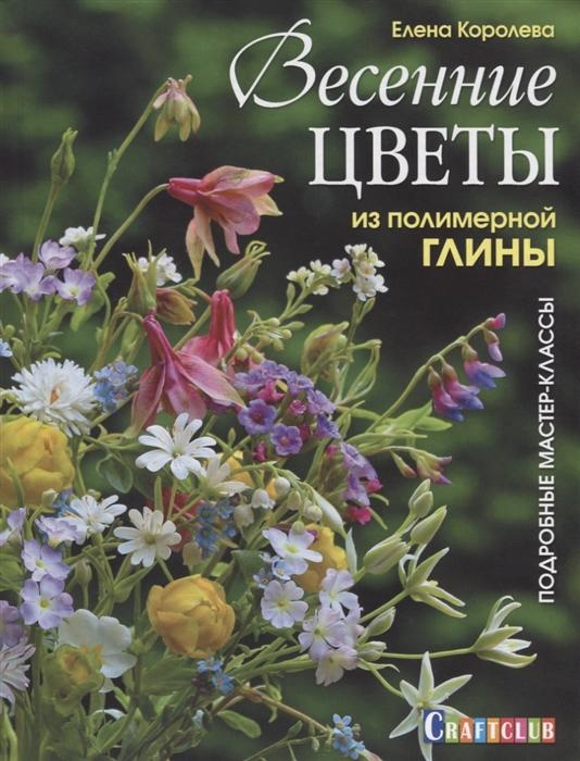 Королева Е. Весенние цветы из полимерной глины Подробные мастер-классы