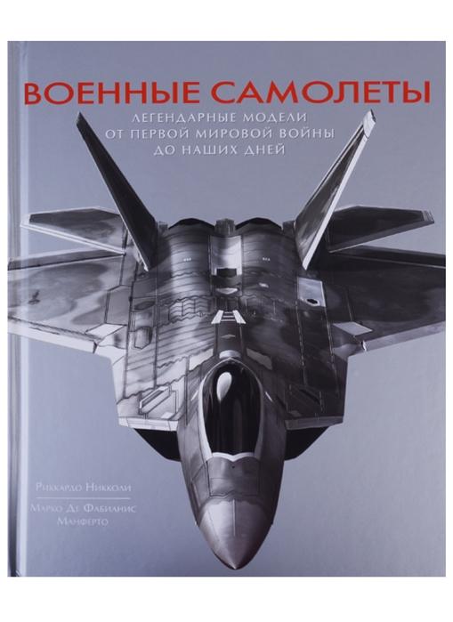 Никколи Р., Манферто М. Военные самолеты Легендарные модели от первой мировой войны до наших дней недорого