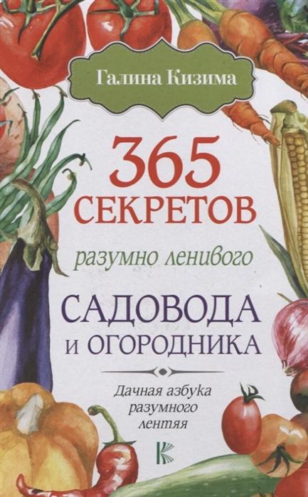 Кизима Г. 365 секретов разумно ленивого садовода и огородника