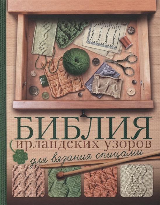Михайлова Т., Бахарева Н. Библия ирландских узоров для вязания спицами елена гукова библия японских узоров 120 мотивов для вязания спицами