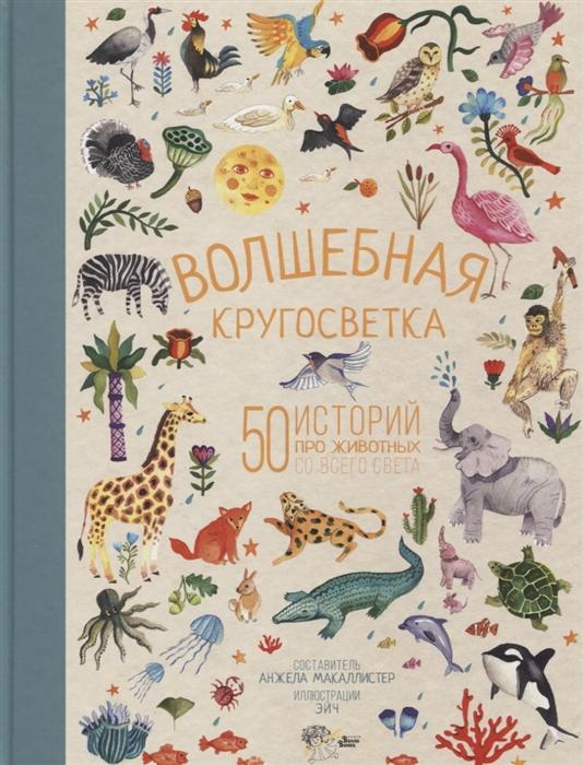 МакАллистер А. Волшебная кругосветка 50 историй про животных со всего света цена