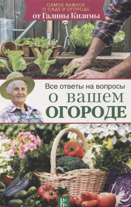 Кизима Г. Все ответы на вопросы о вашем огороде кизима г ответы на 365 вопросов о саде и огороде