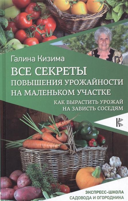 Кизима Г. Все секреты повышения урожайности на маленьком участке Как вырастить урожай на зависть соседям кизима галина александровна большой урожай на маленьком участке легко