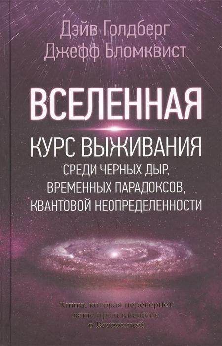 Голдберг Д., Бломквист Дж. Вселенная Курс выживания среди черных дыр временных парадоксов квантовой неопределенности алекс бломквист кусочек счастья