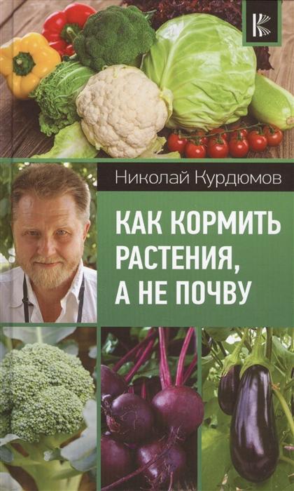 Курдюмов Н. Как кормить растения а не почву цены