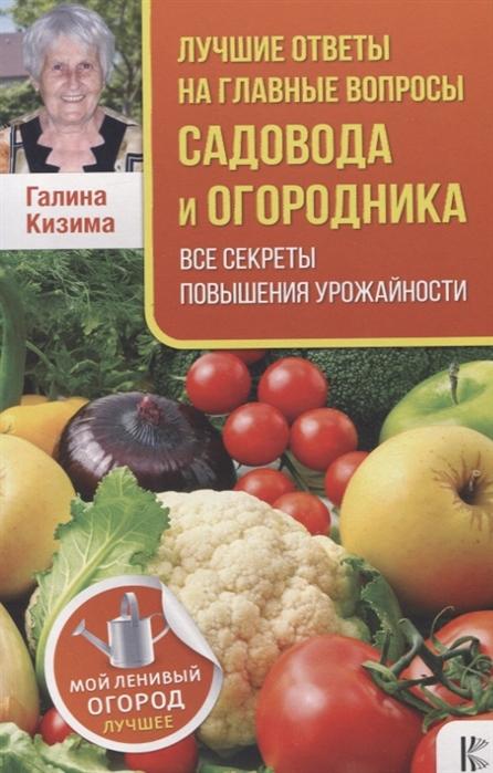 Кизима Г. Лучшие ответы на главные вопросы садовода и огородника Все секреты повышения урожайности