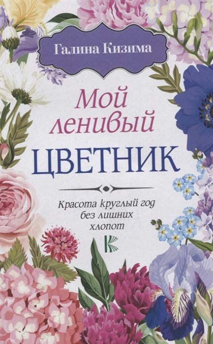 Кизима Г. Мой ленивый цветник Красота круглый год без лишних хлопот