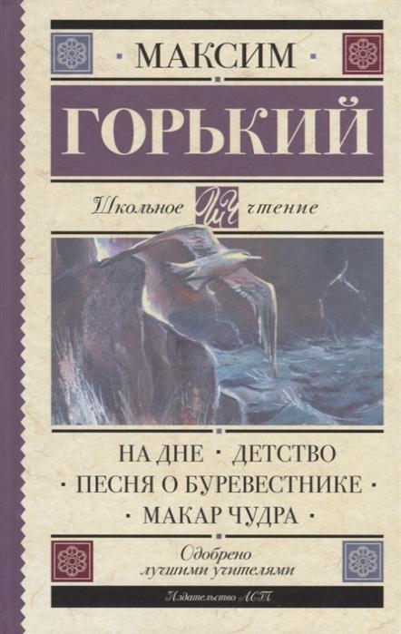 Горький М. На дне Детство Песня о Буревестнике Макар Чудра недорого
