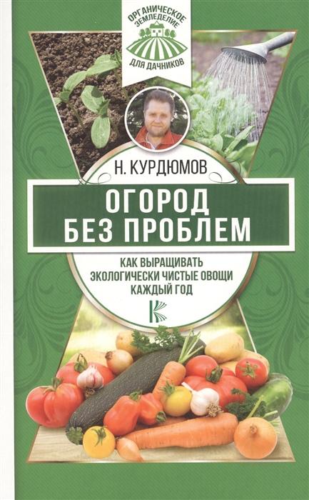 Курдюмов Н. Огород без проблем Как выращивать экологически чистые овощи каждый год недорого