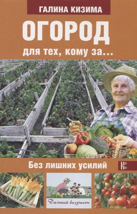Кизима Г. Огород для тех кому за без лишних усилий кизима галина александровна цветник для тех кому за без лишних усилий