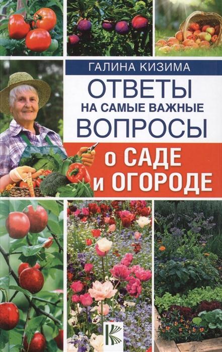 Кизима Г. Ответы на самые важные вопросы о саде и огороде г а кизима все о саде и огороде для ленивых о грядках семенах рассаде и сохранении урожая