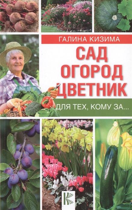 Кизима Г. Сад огород цветник для тех кому за наталья снопкова для тех кому за восемь