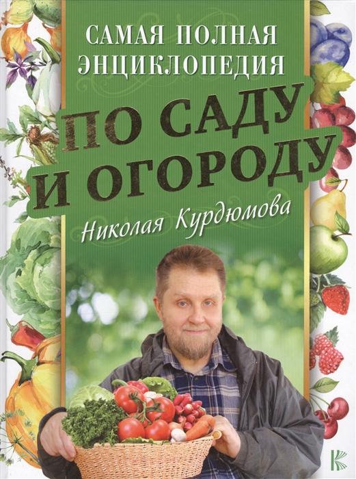 Курдюмов Н. Самая полная энциклопедия по саду и огороду Николая Курдюмова