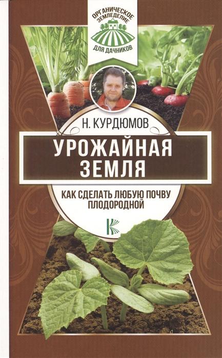 Курдюмов Н. Урожайная земля Как сделать любую почву плодородной курдюмов н как сделать огород любимым