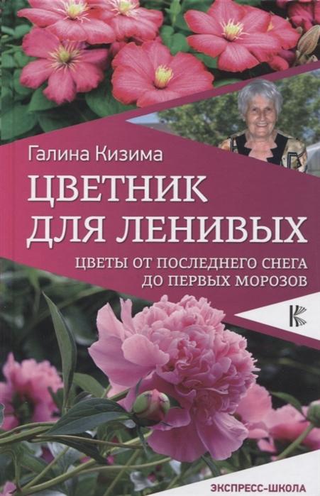 Кизима Г. Цветник для ленивых Цветы от последнего снега до первых морозов