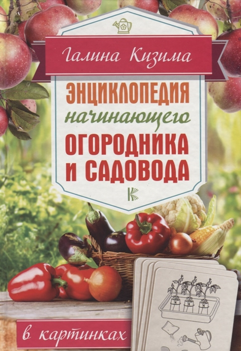 Кизима Г. Энциклопедия начинающего огородника и садовода в картинках