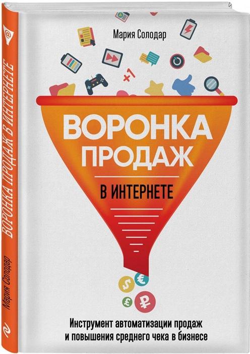 Солодар М. Воронка продаж в интернете Инструменты автоматизации продаж и повышения среднего чека в бизнесе