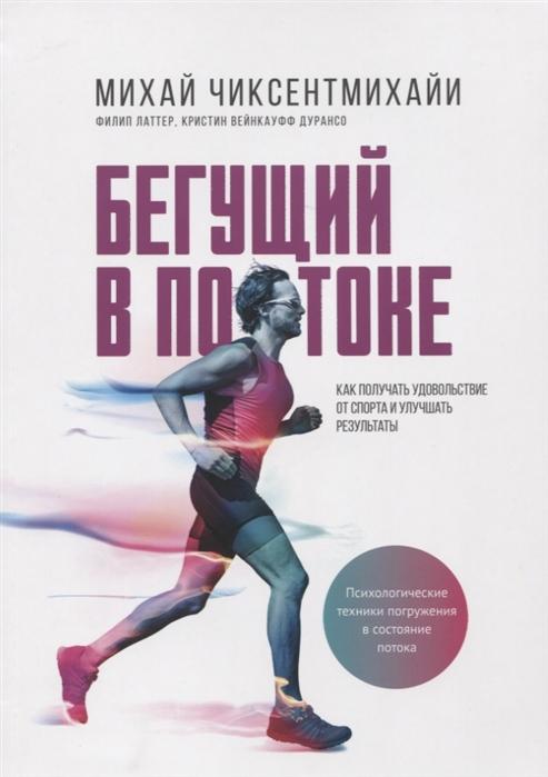 Чиксентмихайи М., Латтер Ф., Дурансо К. Бегущий в потоке Как получить удовольствие от спорта и улучшать результаты