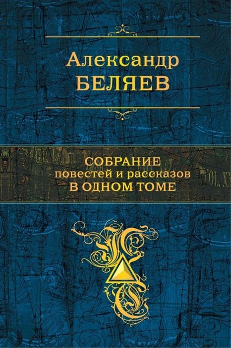 Беляев А. Собрание повестей и рассказов в одном томе цена