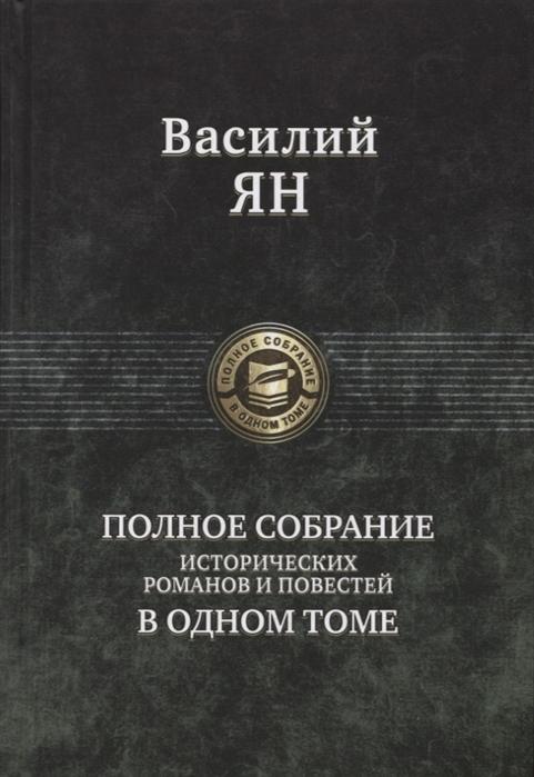 Ян В. Василий Ян Полное собрание исторических романов и повестей в одном томе