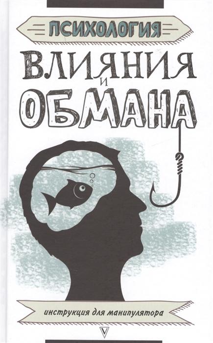Психология влияния и обмана Инструкция для манипулятора