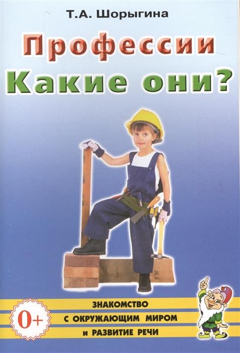 Шорыгина Т. Профессии Какие они Книга для воспитателей гувернеров и родителей недорого
