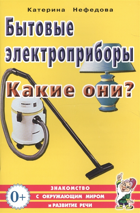 Нефедова К. Бытовые электроприборы Какие они Книга для воспитателей гувернеров и родителей