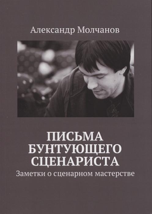цена Молчанов А. Письма бунтующего сценариста Заметки о сценарном мастерства в интернет-магазинах