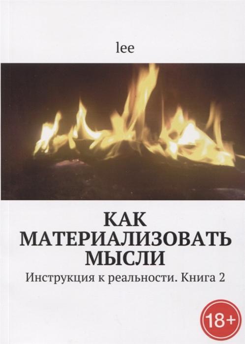 Lee Как материализовать мысли Инструкция к реальности Книга 2 lee инструкция ктелу