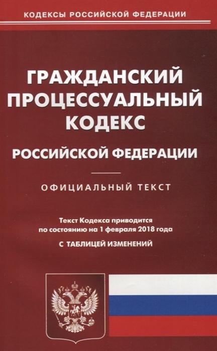 Гражданский процессуальный кодекс Российской Федерации Официальный текст По состоянию на 1 февраля 2018 года С таблицей изменений