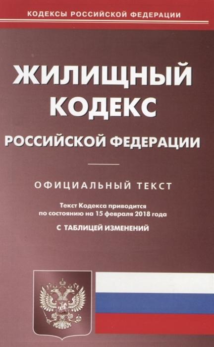 Жилищный кодекс Российской Федерации Официальный текст По состоянию на 15 февраля 2018 года с таблицей изменений
