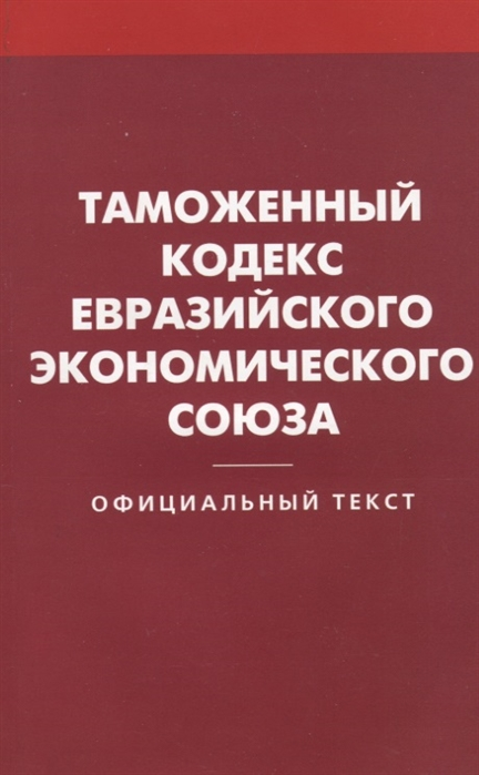 Таможенный кодекс Евразийского экономического союза Официальный текст цена 2017