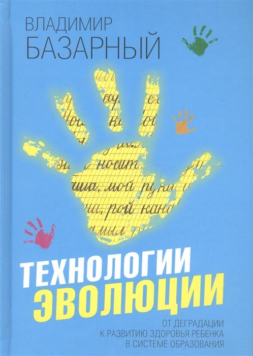 Базарный В. Технологии эволюции От деградации к развитию здоровья ребенка в системе образования