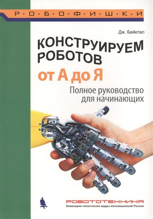 Бейктал Дж. Конструируем роботов От А до Я Полное руководство для начинающих бейктал дж конструируем роботов на arduino первые шаги