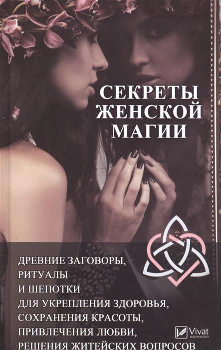 Феоктистова И. Секреты женской магии Древние заговоры ритуалы и шепотки для укрепления здоровья сохранения красоты привлечения любви решения житейских вопросов