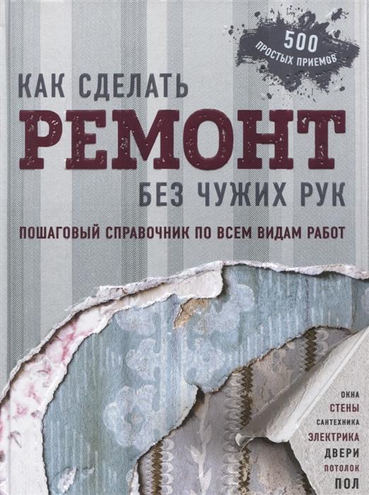 Омурзаков Б. Как сделать ремонт без чужих рук Пошаговый справочник по всем видам работ